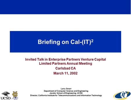 Briefing on Cal-(IT) 2 Invited Talk in Enterprise Partners Venture Capital Limited Partners Annual Meeting Carlsbad CA March 11, 2002 Larry Smarr Department.