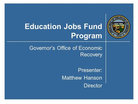 Education Jobs Fund Program Governor's Office of Economic Recovery Presenter: Matthew Hanson Director.