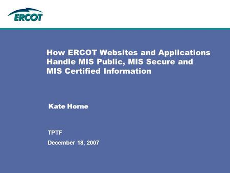 December 18, 2007 TPTF How ERCOT Websites and Applications Handle MIS Public, MIS Secure and MIS Certified Information Kate Horne.