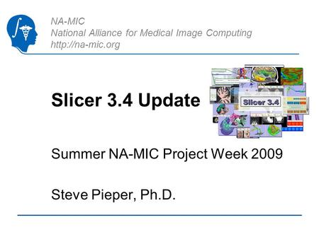 NA-MIC National Alliance for Medical Image Computing  Slicer 3.4 Update Summer NA-MIC Project Week 2009 Steve Pieper, Ph.D.