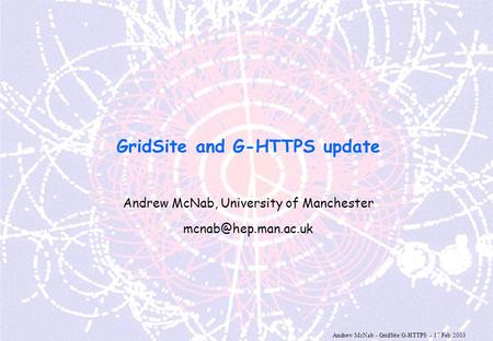 Andrew McNab - GridSite/G-HTTPS - 17 Feb 2003 GridSite and G-HTTPS update Andrew McNab, University of Manchester