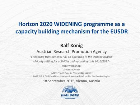 "Horizon 2020 WIDENING programme as a capacity building mechanism for the EUSDR Ralf König Austrian Research Promotion Agency ""Enhancing transnational R&I."