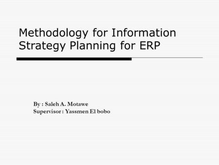 Methodology for Information Strategy Planning for ERP By : Saleh A. Motawe Supervisor : Yassmen El bobo.