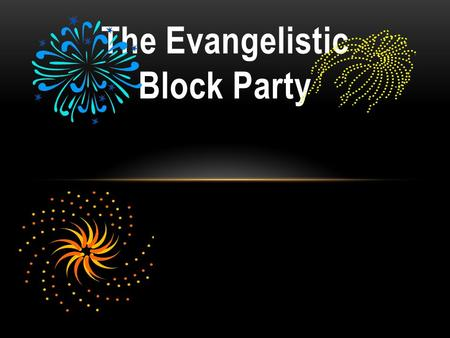 The Evangelistic Block Party. EVENT EVANGELISM 101 Attract Attention Build a Bridge Communicate Christ Determine a Decision Evaluate the Event Follow-up.