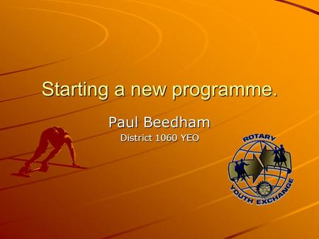 Starting a new programme. Paul Beedham District 1060 YEO.