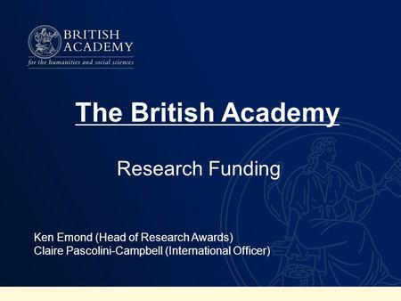 Research Funding Ken Emond (Head of Research Awards) Claire Pascolini-Campbell (International Officer) The British Academy.