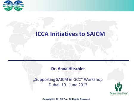 "ICCA Initiatives to SAICM Copyright© 2012 ICCA - All Rights Reserved Dr. Anna Hitschler ""Supporting SAICM in GCC"" Workshop Dubai. 10. June 2013."