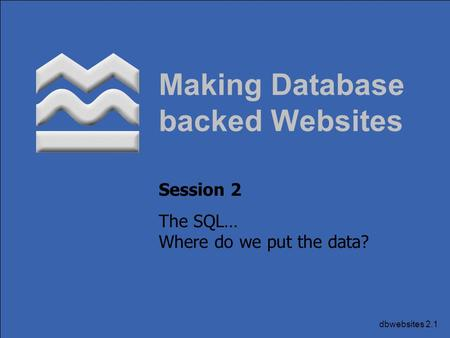 Dbwebsites 2.1 Making Database backed Websites Session 2 The SQL… Where do we put the data?