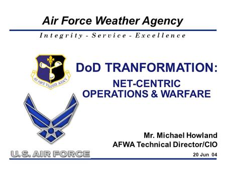 I n t e g r i t y - S e r v i c e - E x c e l l e n c e Air Force Weather Agency DoD TRANFORMATION: NET-CENTRIC OPERATIONS & WARFARE Mr. Michael Howland.