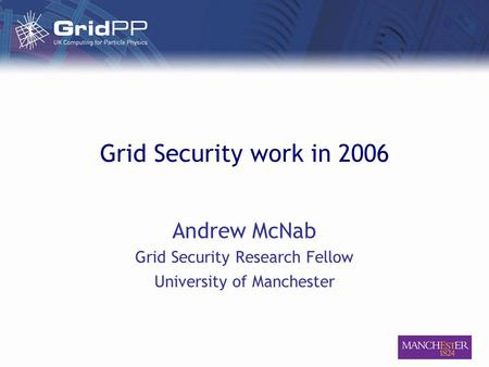Grid Security work in 2006 Andrew McNab Grid Security Research Fellow University of Manchester.