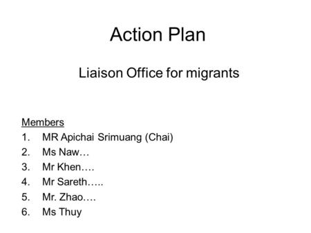 Action Plan Liaison Office for migrants Members 1.MR Apichai Srimuang (Chai) 2.Ms Naw… 3.Mr Khen…. 4.Mr Sareth….. 5.Mr. Zhao…. 6.Ms Thuy.