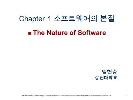 "Chapter 1 소프트웨어의 본질 The Nature of Software 1 임현승 강원대학교 Revised from the slides by Roger S. Pressman and Bruce R. Maxim for the book ""Software Engineering:"