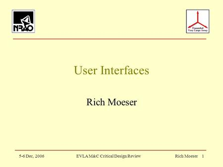 5-6 Dec, 2006EVLA M&C Critical Design ReviewRich Moeser 1 User Interfaces Rich Moeser.