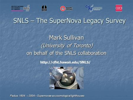 Padua: 1604 → 2004 – Supernovae as cosmological lighthouses SNLS – The SuperNova Legacy Survey Mark Sullivan (University of Toronto) on behalf of the SNLS.