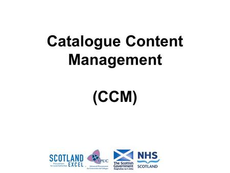 Catalogue Content Management (CCM). Catalogue Content Management What is It ? New Pan Public Sector tool which suppliers can use to upload, validate and.