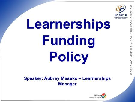 INSETA Funding Policy Learnerships Funding Policy Speaker: Aubrey Maseko – Learnerships Manager.