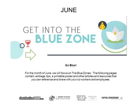 JUNE Go Blue! For the month of June, we will focus on The Blue Zones. The following pages contain verbiage, tips, a printable poster and other articles.