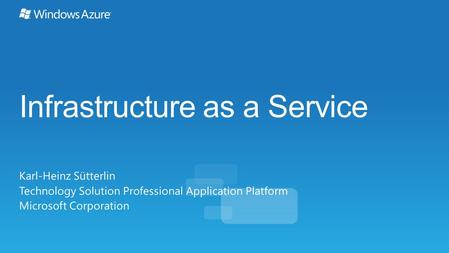 Infrastructure as a Service Karl-Heinz Sütterlin Technology Solution Professional Application Platform Microsoft Corporation.