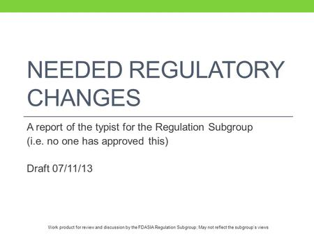 Work product for review and discussion by the FDASIA Regulation Subgroup; May not reflect the subgroup's views NEEDED REGULATORY CHANGES A report of the.