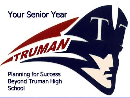 Your Senior Year Planning for Success Beyond Truman High School.