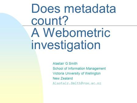 Does metadata count? A Webometric investigation Alastair G Smith School of Information Management Victoria University of Wellington New Zealand