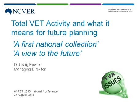Total VET Activity and what it means for future planning Dr Craig Fowler Managing Director ACPET 2015 National Conference 27 August 2015 TVA 'A first national.