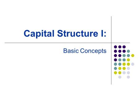 Capital Structure I: Basic Concepts. The Capital-Structure Question and The Pie Theory The value of a firm is defined to be the sum of the value of the.