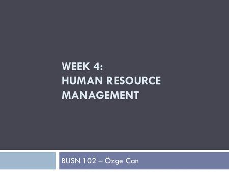 WEEK 4: HUMAN RESOURCE MANAGEMENT BUSN 102 – Özge Can.