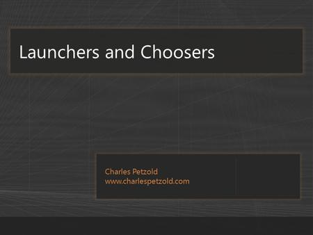 Charles Petzold www.charlespetzold.com Launchers and Choosers.