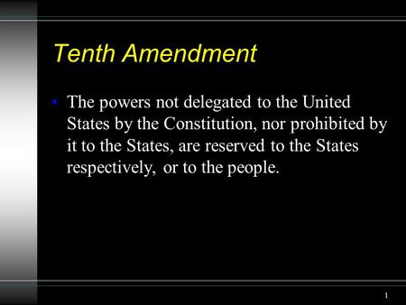 1 Tenth Amendment The powers not delegated to the United States by the Constitution, nor prohibited by it to the States, are reserved to the States respectively,