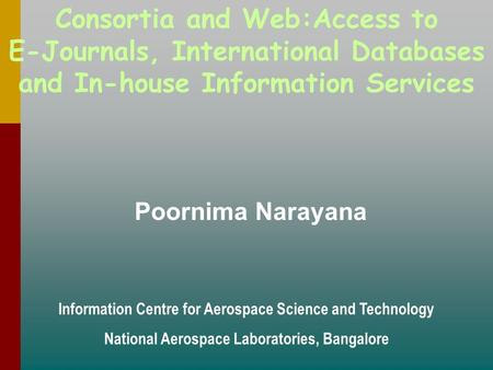 Consortia and Web:Access to E-Journals, International Databases and In-house Information Services Poornima Narayana Information Centre for Aerospace Science.