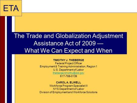 ETA The Trade and Globalization Adjustment Assistance Act of 2009 — What We Can Expect and When TIMOTHY J. THEBERGE Federal Project Officer Employment.
