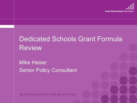 Dedicated Schools Grant Formula Review Mike Heiser Senior Policy Consultant.