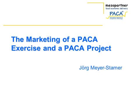 The Marketing of a PACA Exercise and a PACA Project Jörg Meyer-Stamer.