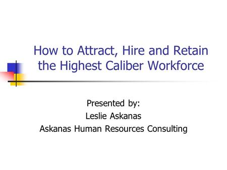 How to Attract, Hire and Retain the Highest Caliber Workforce Presented by: Leslie Askanas Askanas Human Resources Consulting.