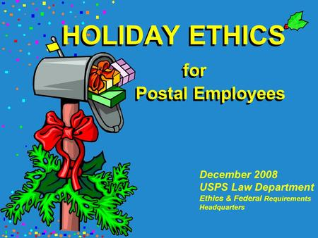 HOLIDAY ETHICS for Postal Employees December 2008 USPS Law Department Ethics & Federal Requirements Headquarters.