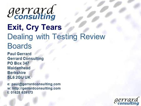 Exit, Cry Tears Dealing with Testing Review Boards Paul Gerrard Gerrard Consulting PO Box 347 Maidenhead Berkshire SL6 2GU UK e: