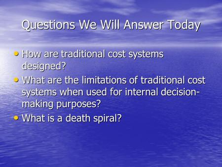 Questions We Will Answer Today How are traditional cost systems designed? How are traditional cost systems designed? What are the limitations of traditional.