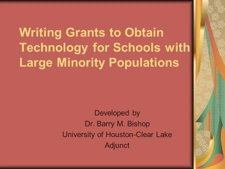Writing Grants to Obtain Technology for Schools with Large Minority Populations Developed by Dr. Barry M. Bishop University of Houston-Clear Lake Adjunct.