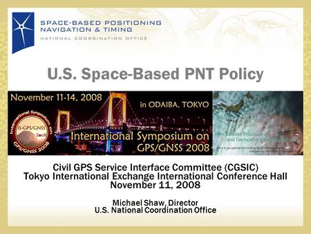 U.S. Space-Based PNT Policy Civil GPS Service Interface Committee (CGSIC) Tokyo International Exchange International Conference Hall November 11, 2008.