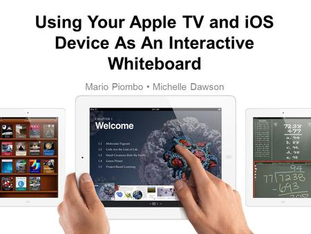Using Your Apple TV and iOS Device As An Interactive Whiteboard Mario Piombo Michelle Dawson.