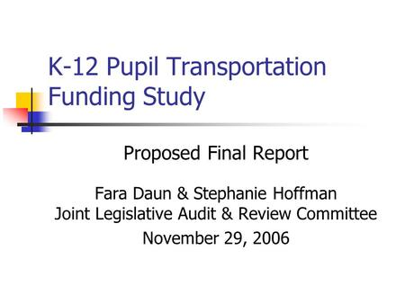K-12 Pupil Transportation Funding Study Proposed Final Report Fara Daun & Stephanie Hoffman Joint Legislative Audit & Review Committee November 29, 2006.