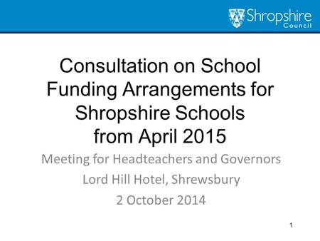Consultation on School Funding Arrangements for Shropshire Schools from April 2015 Meeting for Headteachers and Governors Lord Hill Hotel, Shrewsbury 2.