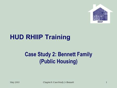 May 2003Chapter 8: Case Study 2- Bennett1 HUD RHIIP Training Case Study 2: Bennett Family (Public Housing)