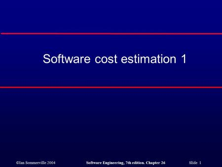 ©Ian Sommerville 2004Software Engineering, 7th edition. Chapter 26 Slide 1 Software cost estimation 1.