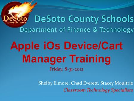 Apple iOs Device/Cart Manager Training Friday, 8-31-2012 Shelby Elmore, Chad Everett, Stacey Moultrie Classroom Technology Specialists.