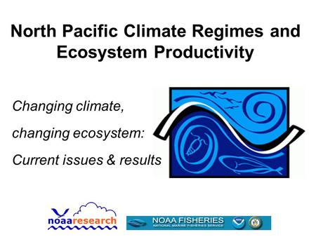 North Pacific Climate Regimes and Ecosystem Productivity Changing climate, changing ecosystem: Current issues & results.