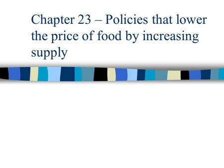 Chapter 23 – Policies that lower the price of food by increasing supply.