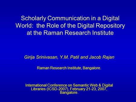 Scholarly Communication in a Digital World: the Role of the Digital Repository at the Raman Research Institute Girija Srinivasan, Y.M. Patil and Jacob.