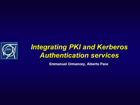 Integrating PKI and Kerberos Authentication services Emmanuel Ormancey, Alberto Pace.